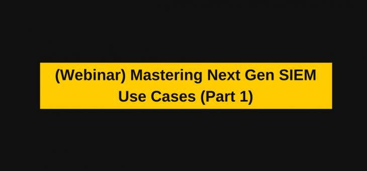 Webinar- Mastering Next Gen SIEM Use Cases (Part1)