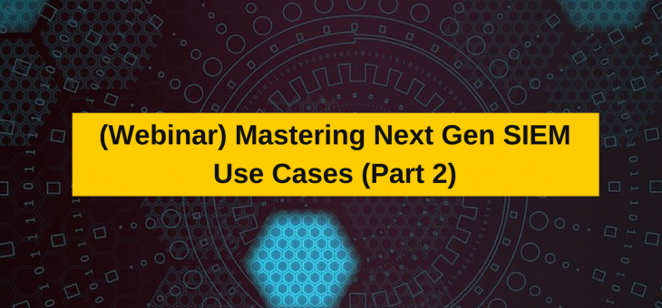 Webinar- Mastering Next Gen SIEM Use Cases (Part2)