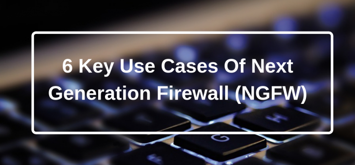 5 Key Use Cases of Next Generation Firewall (NGFW)