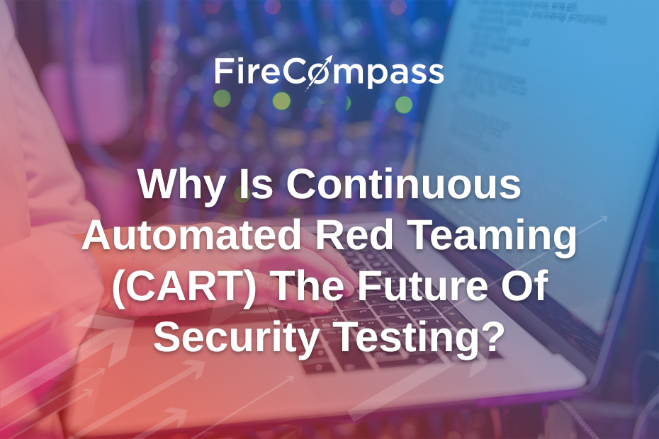 Why Is Continuous Automated Red Teaming (CART) The Future Of Security Testing?