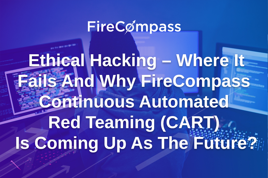 Ethical Hacking - Where It Fails And Why FireCompass Continuous Automated Red Teaming (CART) Is Coming Up As The Future?